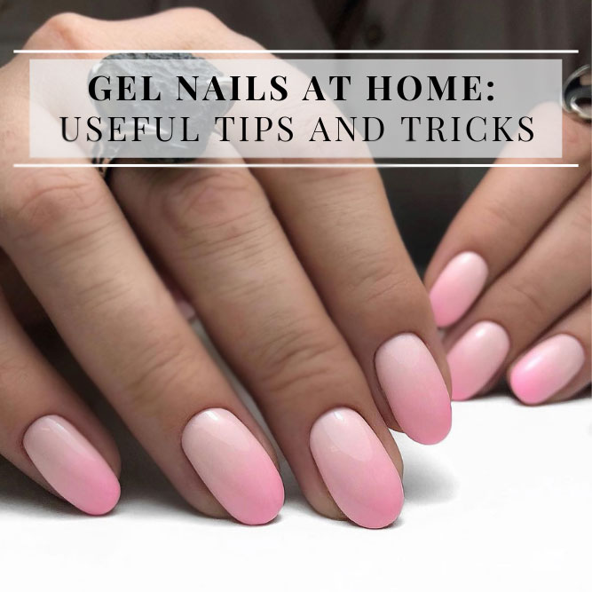 Gel Nails At Home: Useful Tips And Tricks